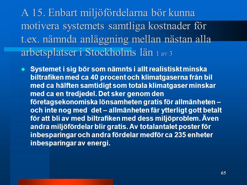 A 15. Enbart miljöfördelarna bör kunna motivera systemets samtliga kostnader för t.ex. nämnda anläggning mellan nästan alla arbetsplatser i Stockholms län 1 av 3