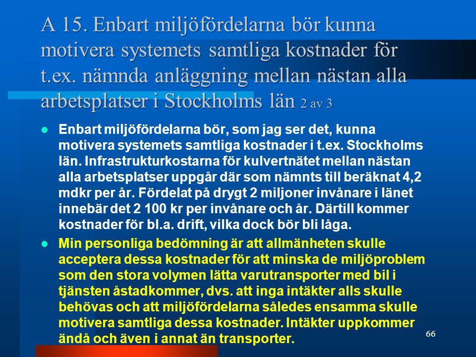 A 15. Enbart miljöfördelarna bör kunna motivera systemets samtliga kostnader för t.ex. nämnda anläggning mellan nästan alla arbetsplatser i Stockholms län 2 av 3