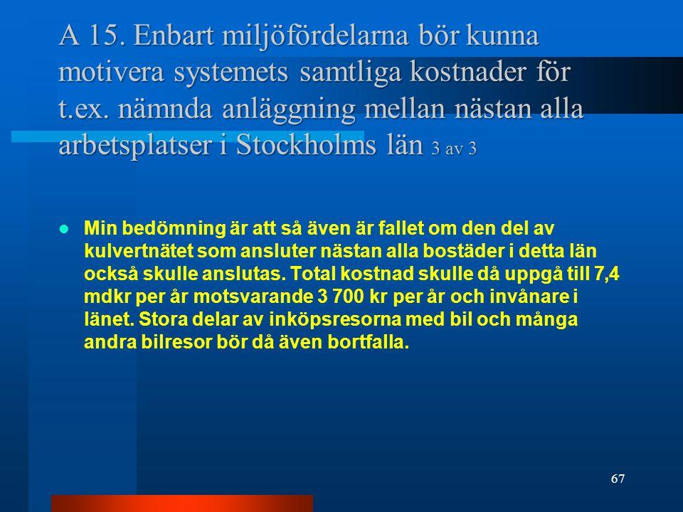 A 15. Enbart miljöfördelarna bör kunna motivera systemets samtliga kostnader för t.ex. nämnda anläggning mellan nästan alla arbetsplatser i Stockholms län 3 av 3