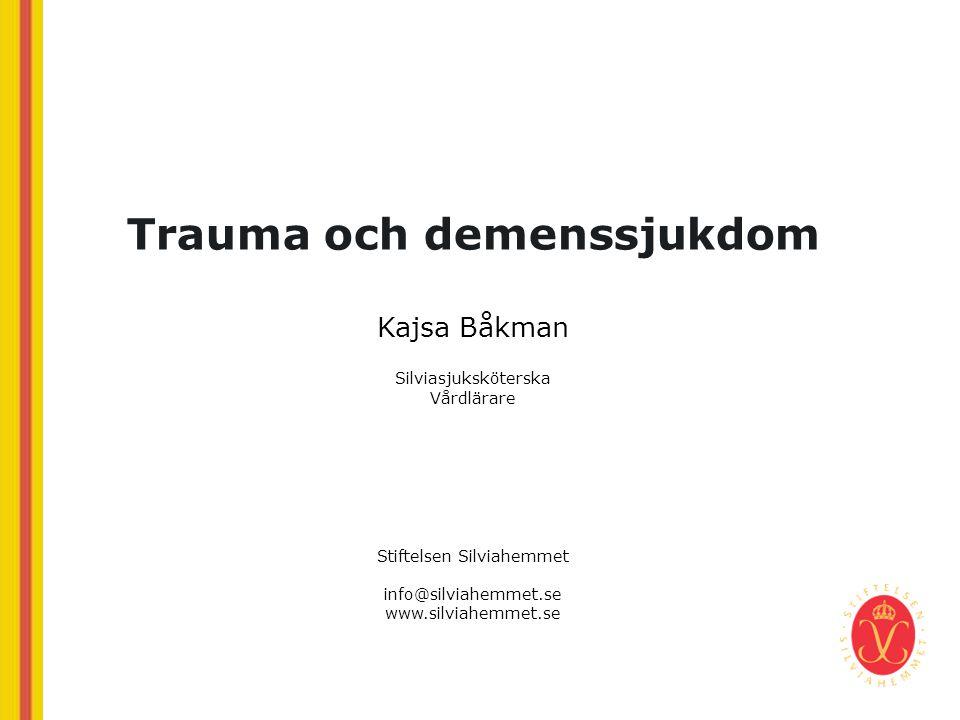 Trauma och demenssjukdom Kajsa Båkman Silviasjuksköterska Vårdlärare Stiftelsen Silviahemmet info@silviahemmet.se www.silviahemmet.se