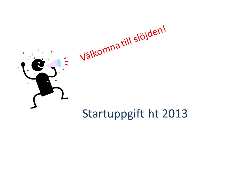 Välkomna till slöjden! Startuppgift ht 2013