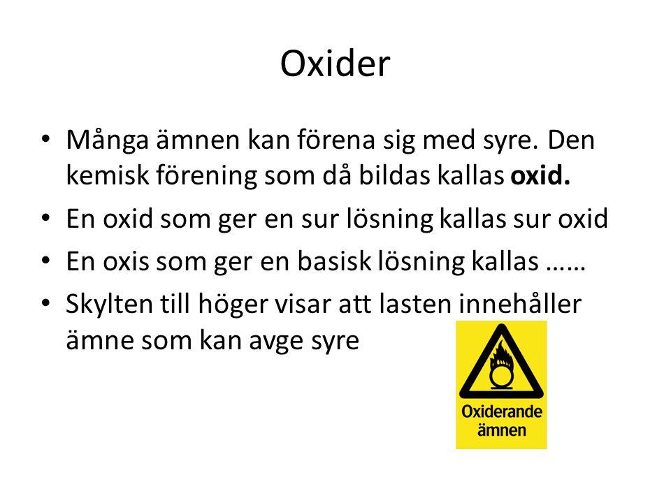 Oxider Många ämnen kan förena sig med syre. Den kemisk förening som då bildas kallas oxid. En oxid som ger en sur lösning kallas sur oxid.