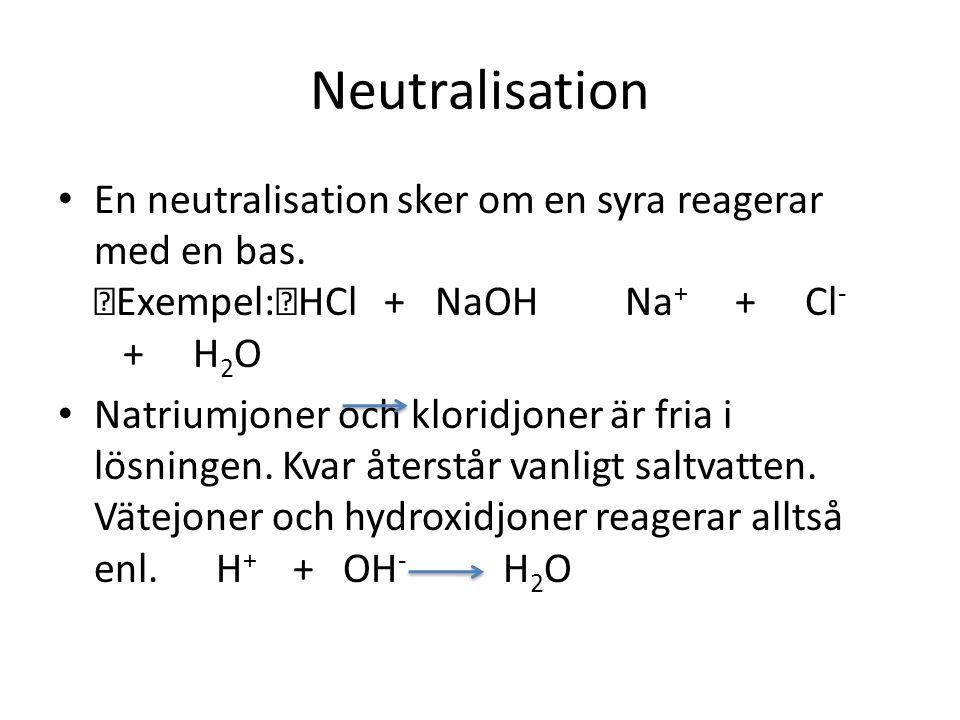 Neutralisation En neutralisation sker om en syra reagerar med en bas. Exempel: HCl + NaOH Na+ + Cl- + H2O
