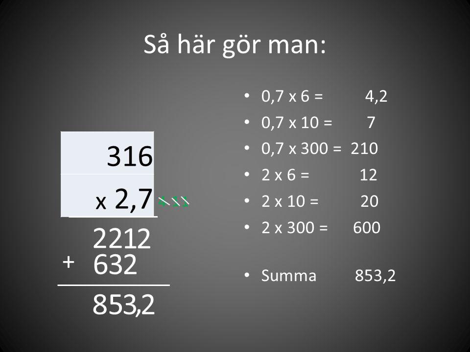 Så här gör man: 0,7 x 6 = 4,2. 0,7 x 10 = 7. 0,7 x 300 = 210. 2 x 6 = 12.
