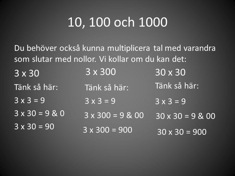 10, 100 och 1000 Du behöver också kunna multiplicera tal med varandra som slutar med nollor. Vi kollar om du kan det: