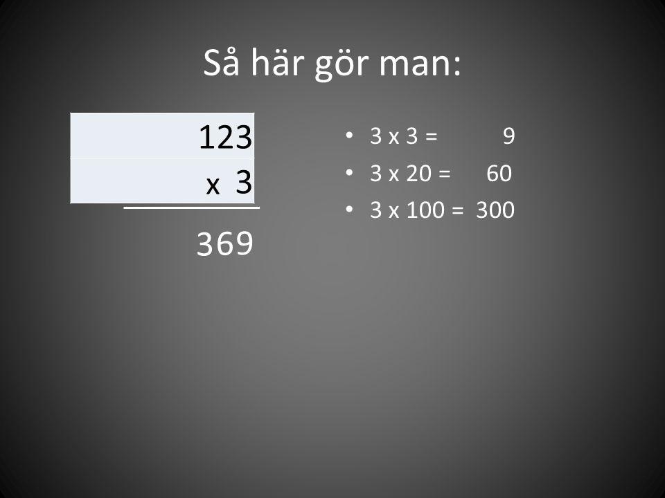 Så här gör man: 123 x 3 3 x 3 = 9 3 x 20 = 60 3 x 100 = 300 3 6 9