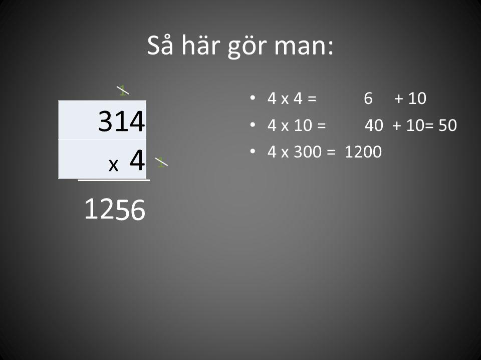 314 12 5 6 Så här gör man: x 4 4 x 4 = 6 + 10 4 x 10 = 40 + 10= 50