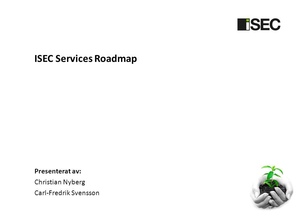 ISEC Services Roadmap Presenterat av: Christian Nyberg Carl-Fredrik Svensson
