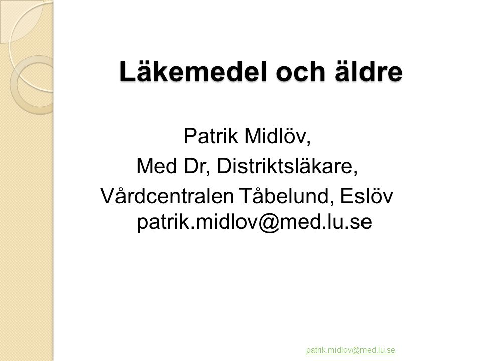 Läkemedel och äldre Patrik Midlöv, Med Dr, Distriktsläkare, Vårdcentralen Tåbelund, Eslöv patrik.midlov@med.lu.se
