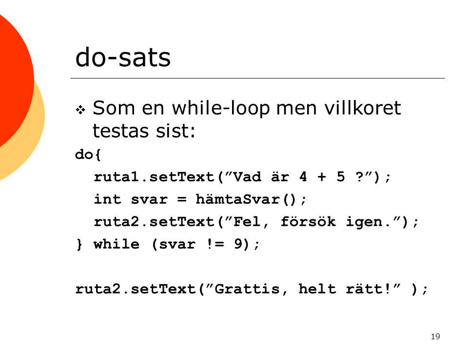 do-sats Som en while-loop men villkoret testas sist: do{