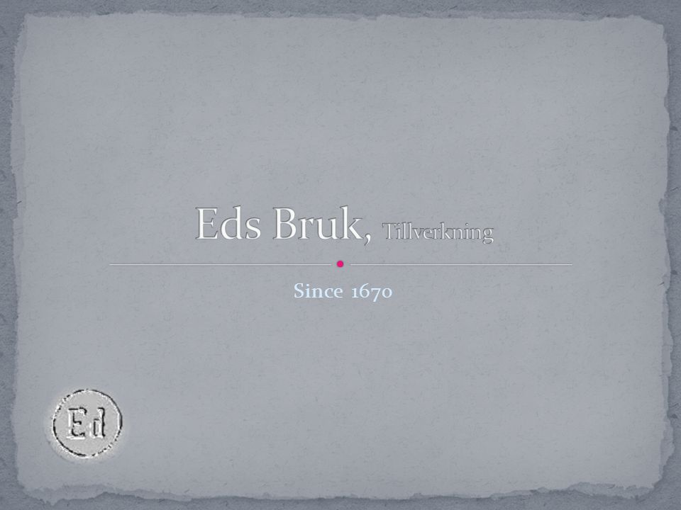 Eds Bruk, Tillverkning Since 1670