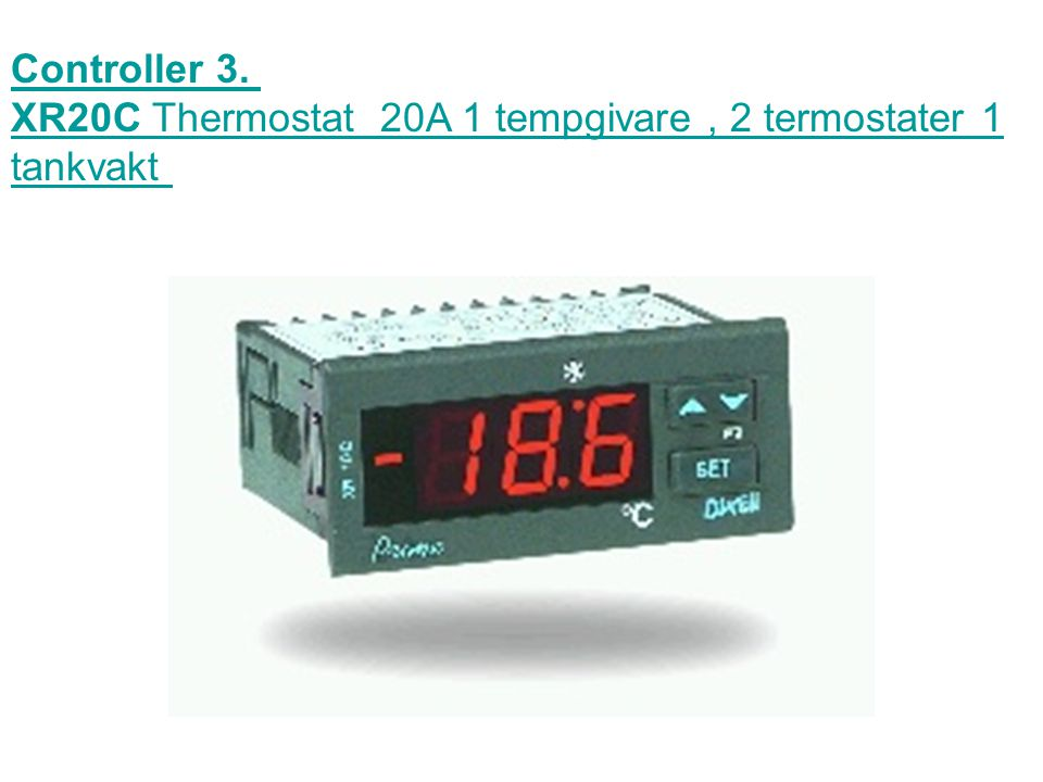 Controller 3. XR20C Thermostat 20A 1 tempgivare , 2 termostater 1 tankvakt
