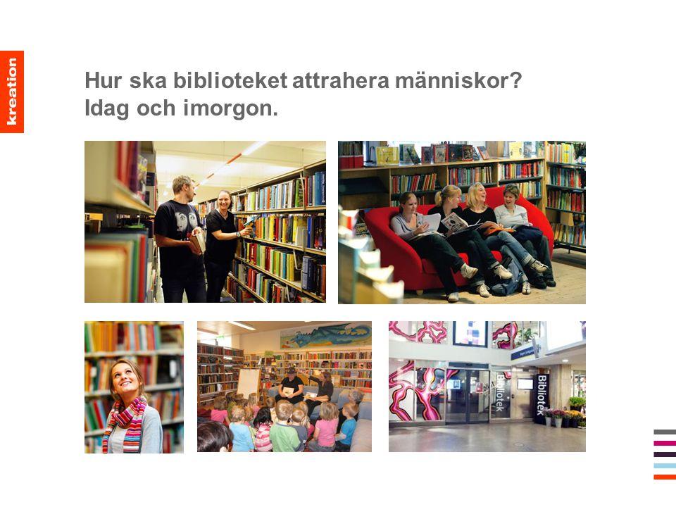 Hur ska biblioteket attrahera människor Idag och imorgon.