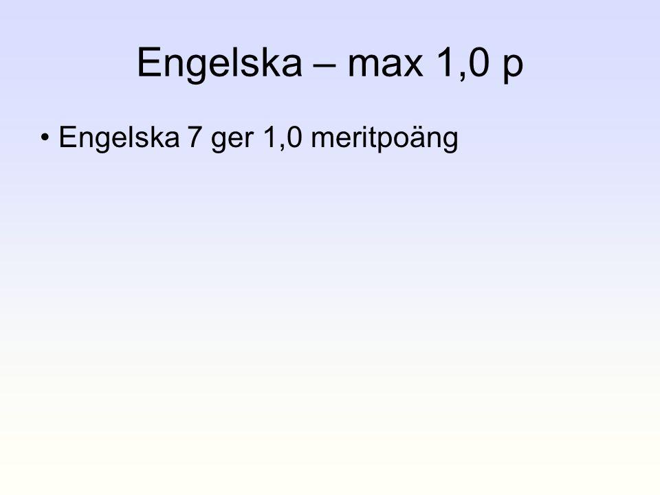 Engelska – max 1,0 p • Engelska 7 ger 1,0 meritpoäng