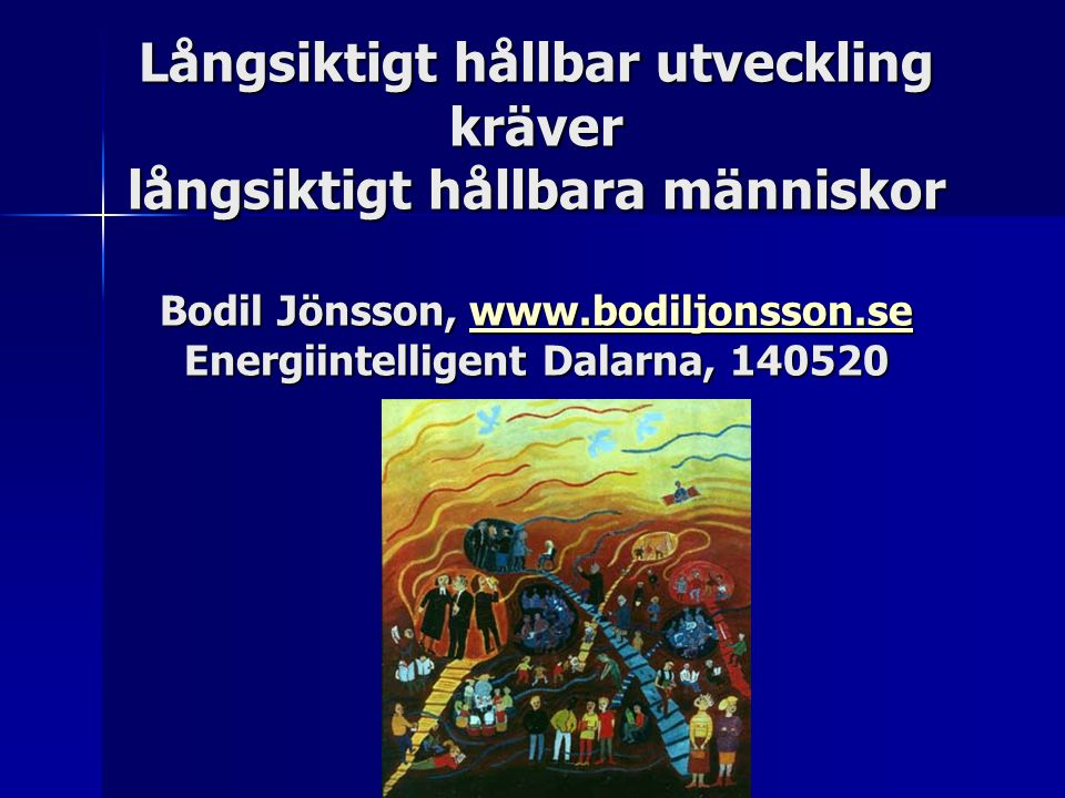 Långsiktigt hållbar utveckling kräver långsiktigt hållbara människor Bodil Jönsson, www.bodiljonsson.se Energiintelligent Dalarna, 140520