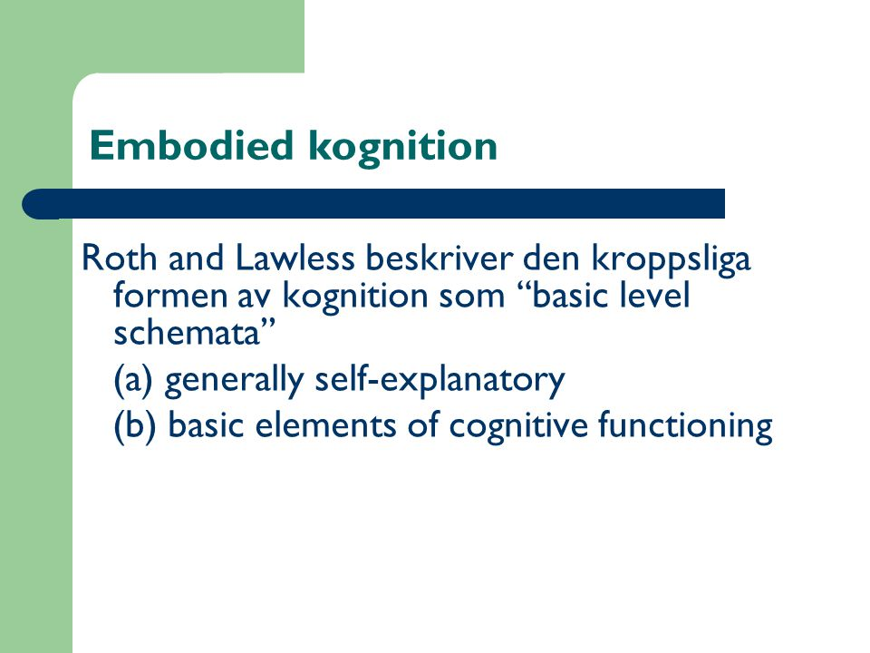 Embodied kognition Roth and Lawless beskriver den kroppsliga formen av kognition som ''basic level schemata''