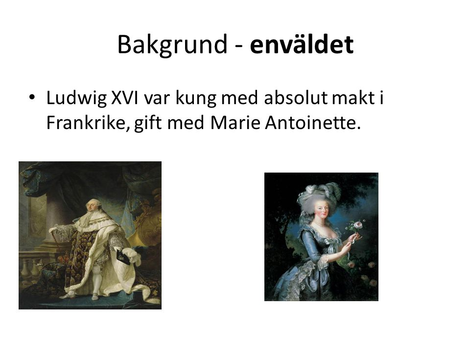 Bakgrund - enväldet Ludwig XVI var kung med absolut makt i Frankrike, gift med Marie Antoinette.