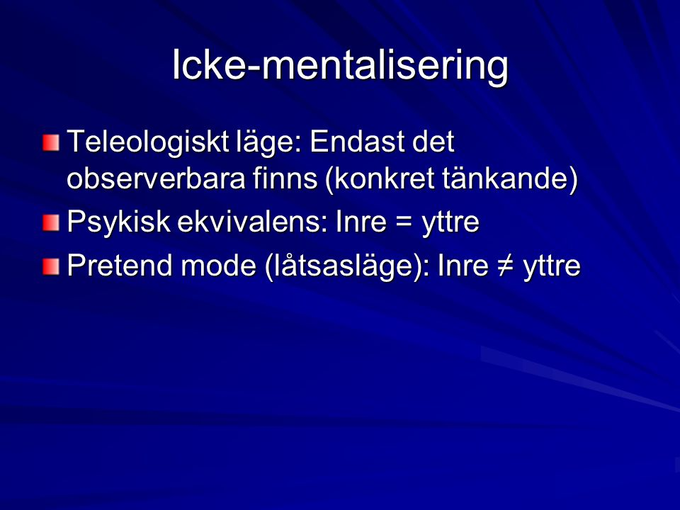 Icke-mentalisering Teleologiskt läge: Endast det observerbara finns (konkret tänkande) Psykisk ekvivalens: Inre = yttre.