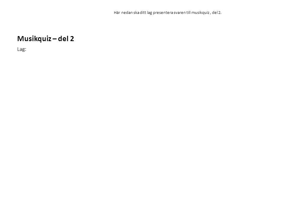 Musikquiz – del 2 Här nedan ska ditt lag presentera svaren till musikquiz , del 2. Lag: