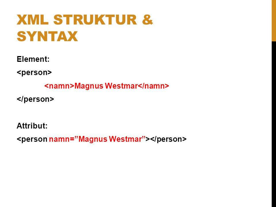 XML struktur & syntax Element: <person> <namn>Magnus Westmar</namn> </person> Attribut: <person namn= Magnus Westmar ></person>