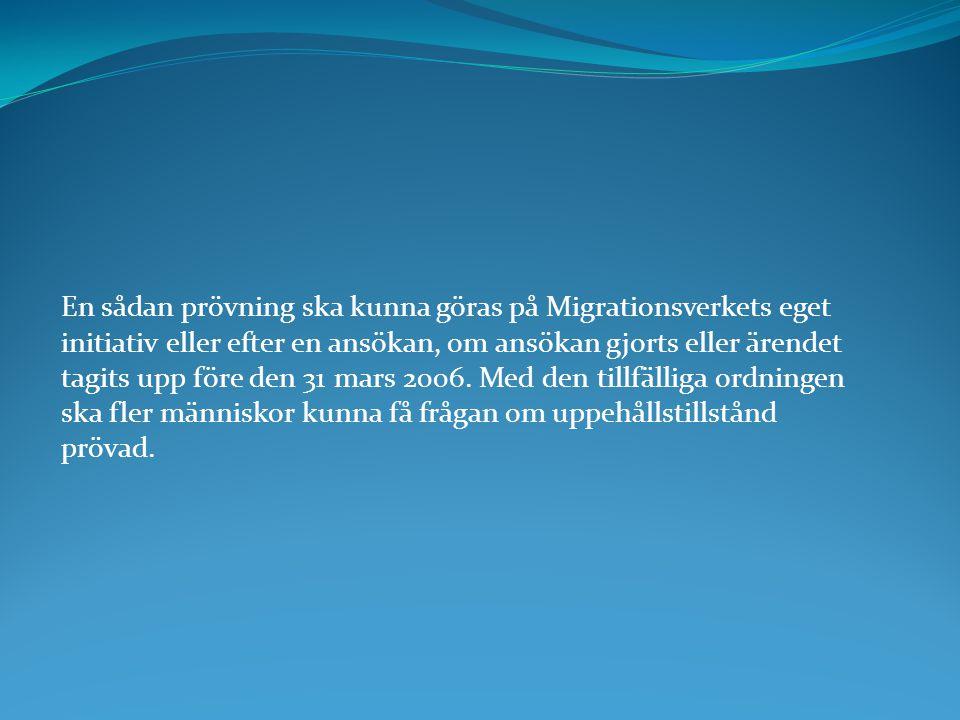 En sådan prövning ska kunna göras på Migrationsverkets eget initiativ eller efter en ansökan, om ansökan gjorts eller ärendet tagits upp före den 31 mars 2006.