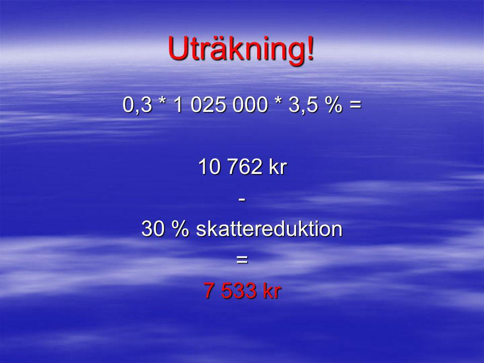 Uträkning! 0,3 * 1 025 000 * 3,5 % = 10 762 kr - 30 % skattereduktion