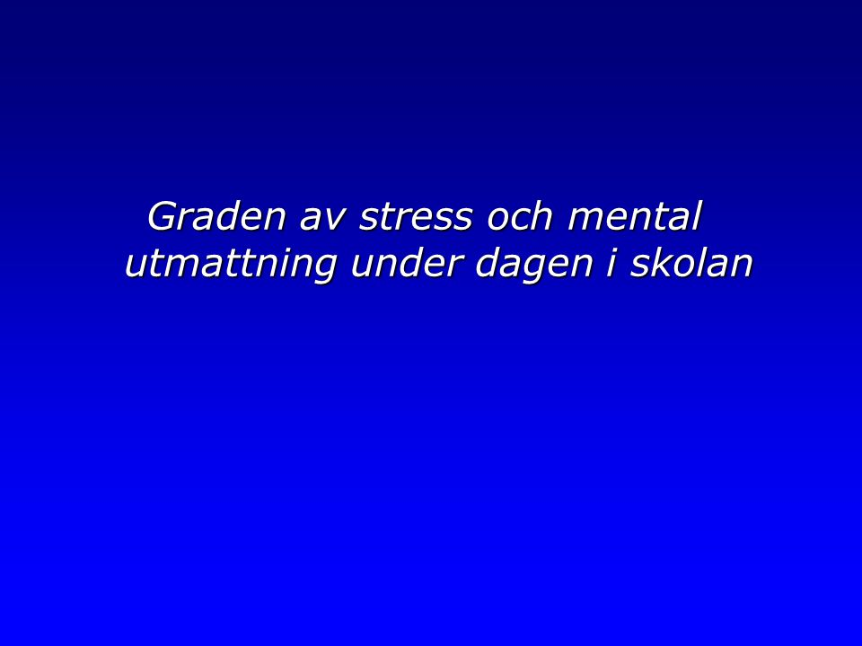 Graden av stress och mental utmattning under dagen i skolan