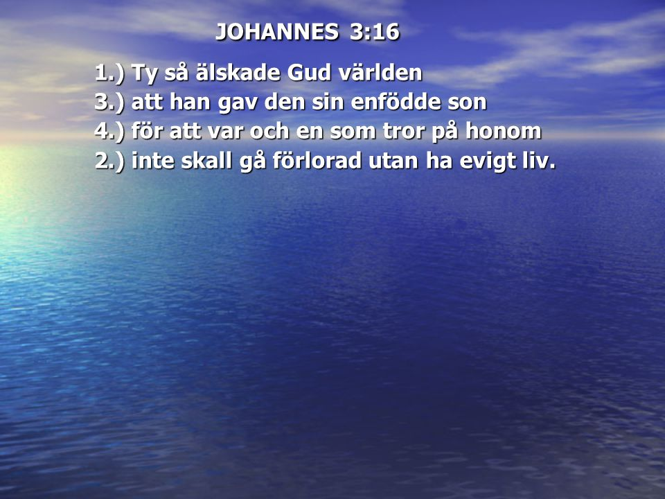 JOHANNES 3:16 1.) Ty så älskade Gud världen. 3.) att han gav den sin enfödde son. 4.) för att var och en som tror på honom.