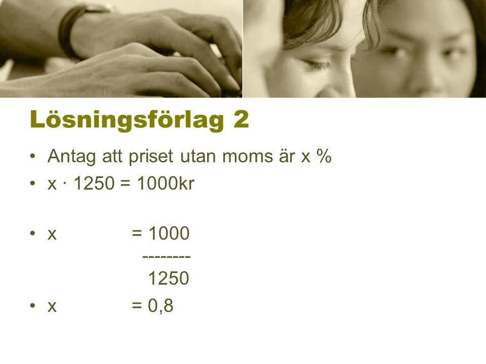 Lösningsförlag 2 Antag att priset utan moms är x % x ∙ 1250 = 1000kr