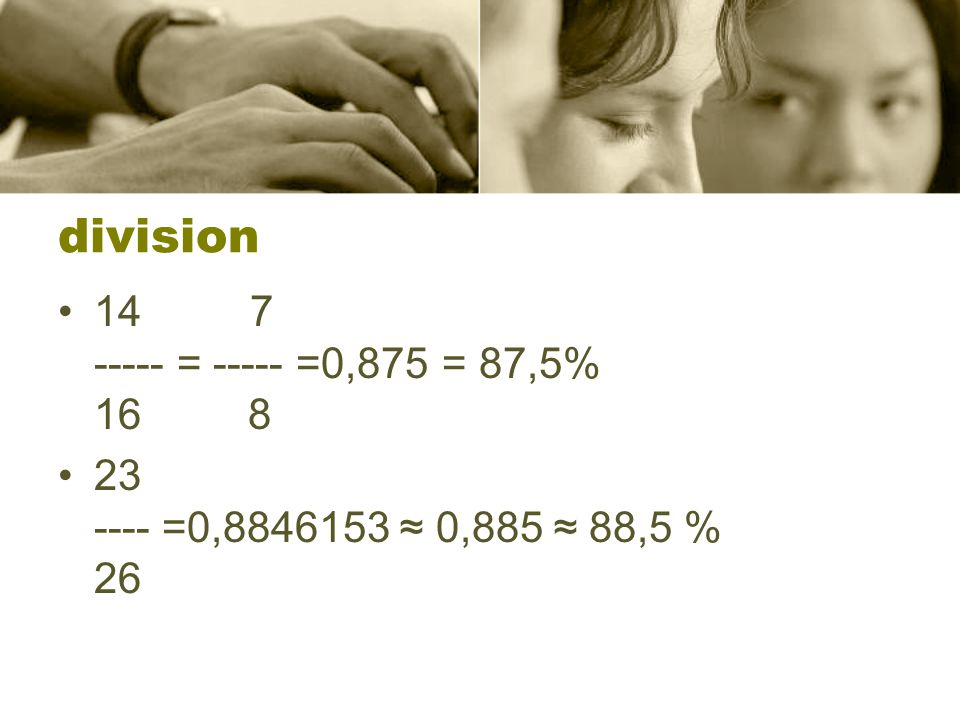 division 14 7 ----- = ----- =0,875 = 87,5% 16 8
