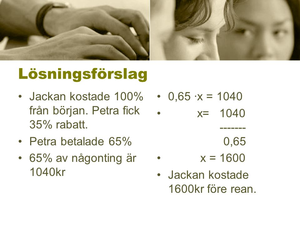 Lösningsförslag Jackan kostade 100% från början. Petra fick 35% rabatt. Petra betalade 65% 65% av någonting är 1040kr.