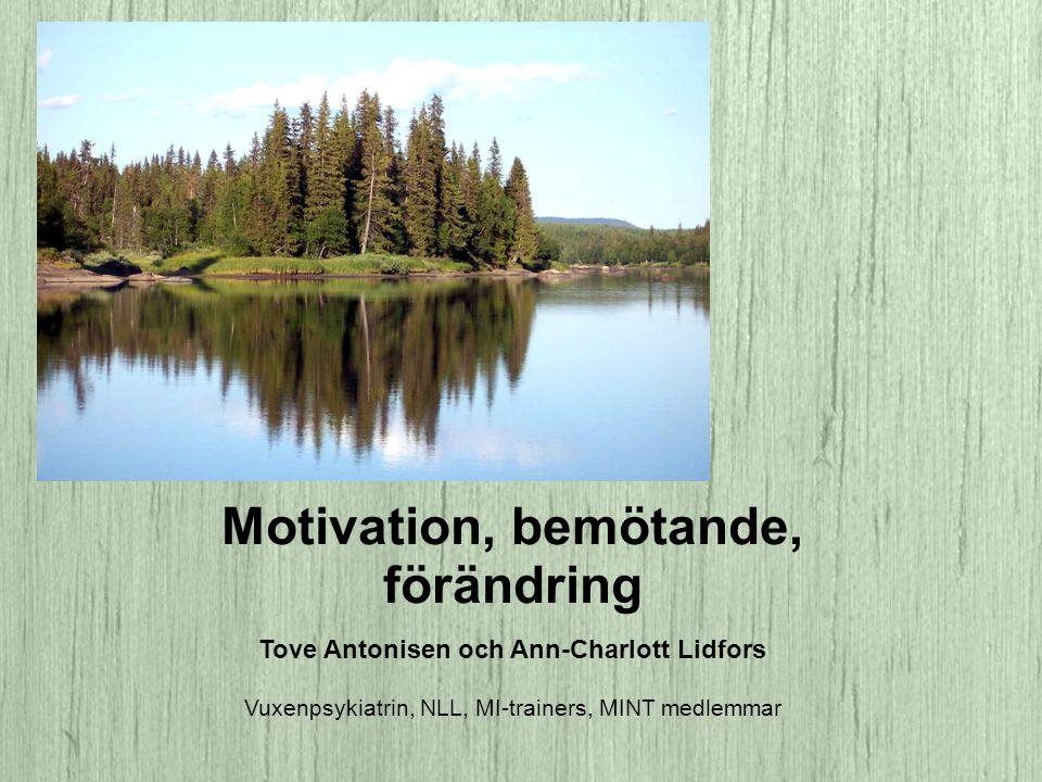 Motivation, bemötande, förändring Tove Antonisen och Ann-Charlott Lidfors Vuxenpsykiatrin, NLL, MI-trainers, MINT medlemmar