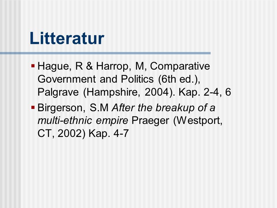 Litteratur Hague, R & Harrop, M, Comparative Government and Politics (6th ed.), Palgrave (Hampshire, 2004). Kap. 2-4, 6.