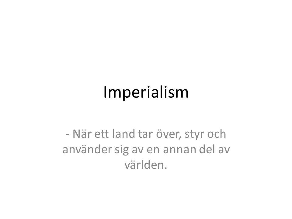 Imperialism - När ett land tar över, styr och använder sig av en annan del av världen.