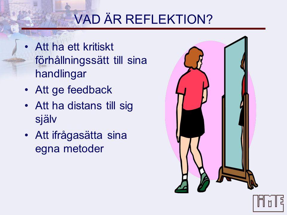 VAD ÄR REFLEKTION Att ha ett kritiskt förhållningssätt till sina handlingar. Att ge feedback. Att ha distans till sig själv.