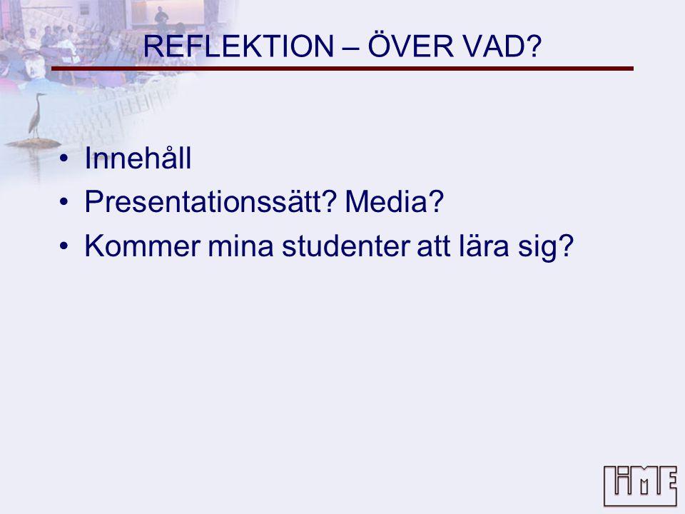 REFLEKTION – ÖVER VAD Innehåll Presentationssätt Media Kommer mina studenter att lära sig