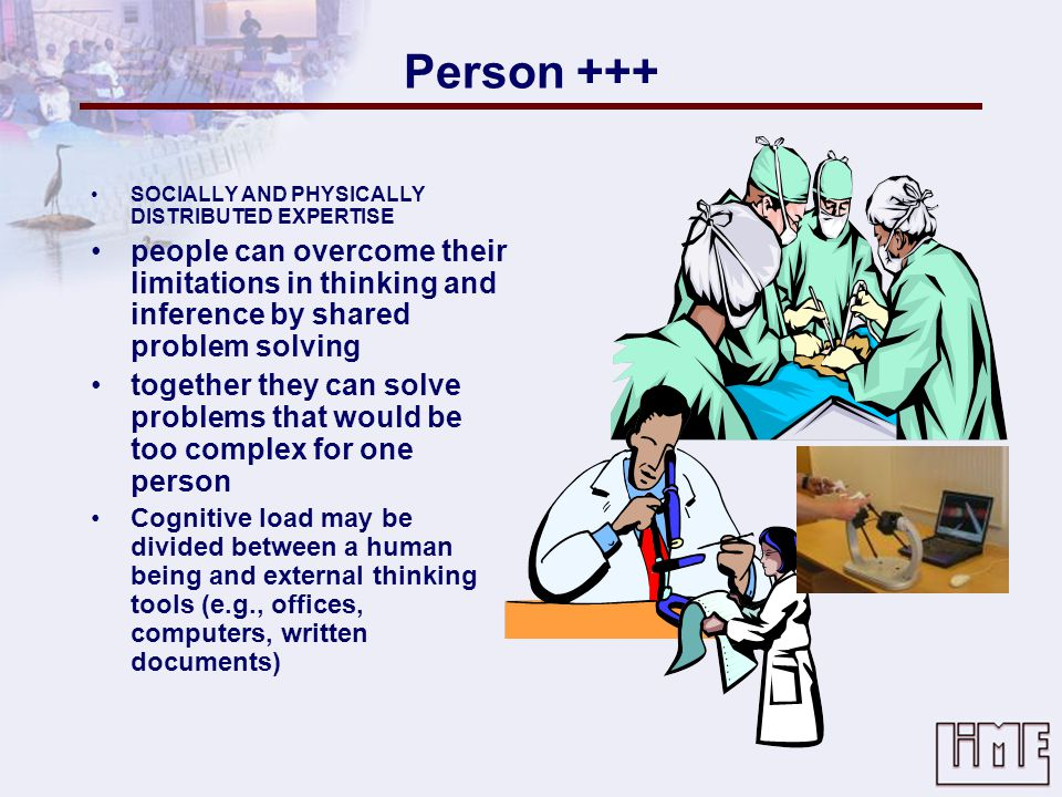 Person +++ SOCIALLY AND PHYSICALLY DISTRIBUTED EXPERTISE. people can overcome their limitations in thinking and inference by shared problem solving.