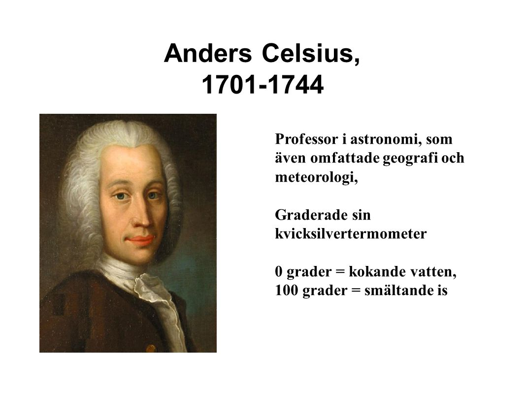 Anders Celsius, 1701-1744 Professor i astronomi, som även omfattade geografi och meteorologi, Graderade sin kvicksilvertermometer.