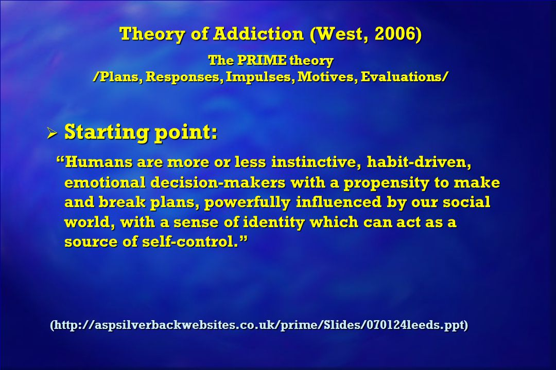 Theory of Addiction (West, 2006) The PRIME theory /Plans, Responses, Impulses, Motives, Evaluations/