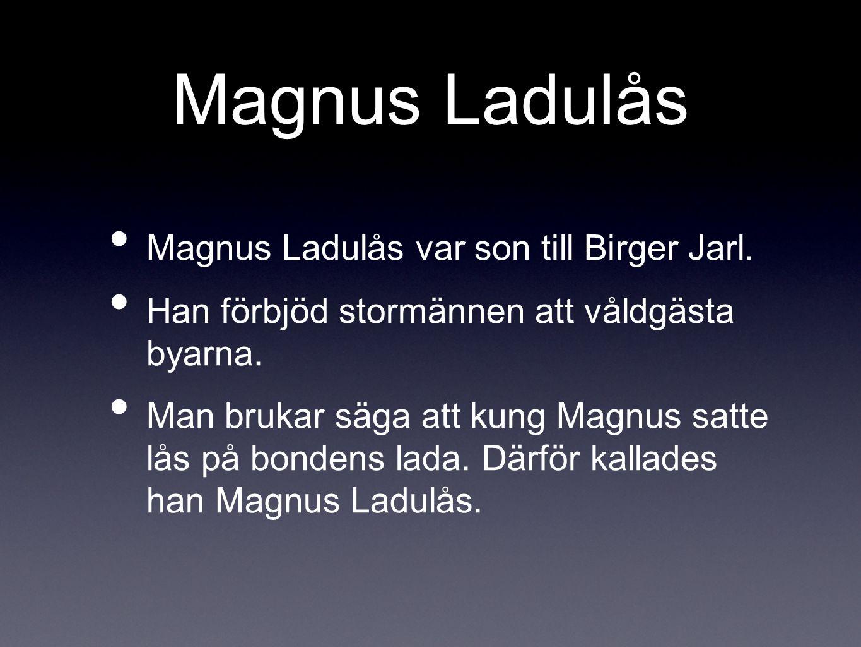 Magnus Ladulås Magnus Ladulås var son till Birger Jarl.