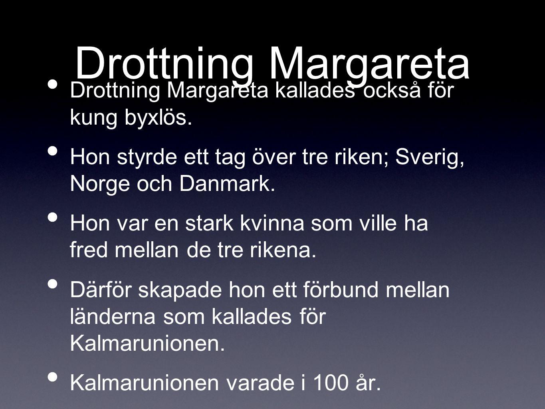 Drottning Margareta Drottning Margareta kallades också för kung byxlös. Hon styrde ett tag över tre riken; Sverig, Norge och Danmark.