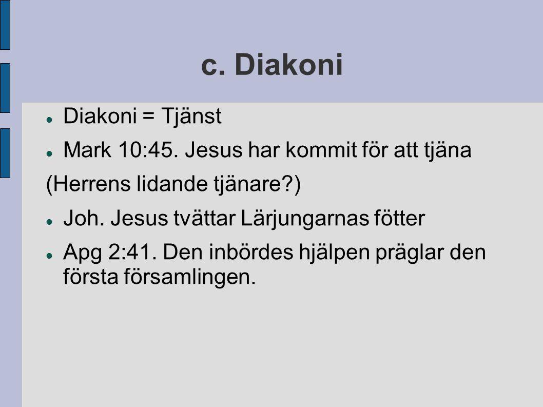 c. Diakoni Diakoni = Tjänst Mark 10:45. Jesus har kommit för att tjäna