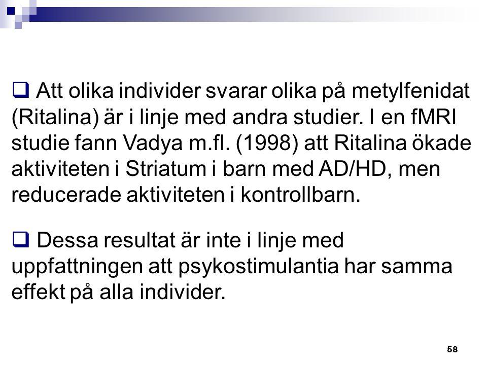 Att olika individer svarar olika på metylfenidat (Ritalina) är i linje med andra studier. I en fMRI studie fann Vadya m.fl. (1998) att Ritalina ökade aktiviteten i Striatum i barn med AD/HD, men reducerade aktiviteten i kontrollbarn.