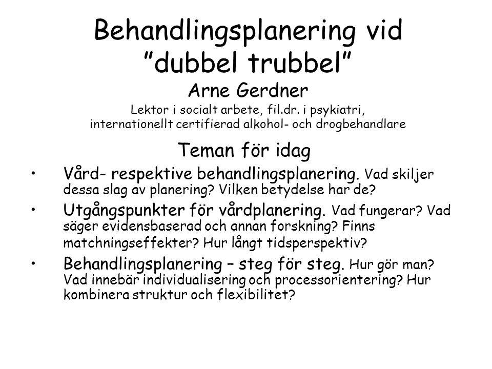 Behandlingsplanering vid dubbel trubbel Arne Gerdner Lektor i socialt arbete, fil.dr. i psykiatri, internationellt certifierad alkohol- och drogbehandlare