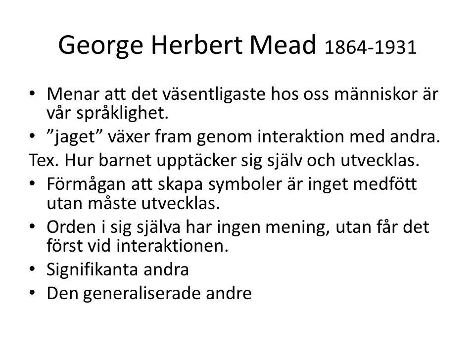 George Herbert Mead 1864-1931 Menar att det väsentligaste hos oss människor är vår språklighet. jaget växer fram genom interaktion med andra.