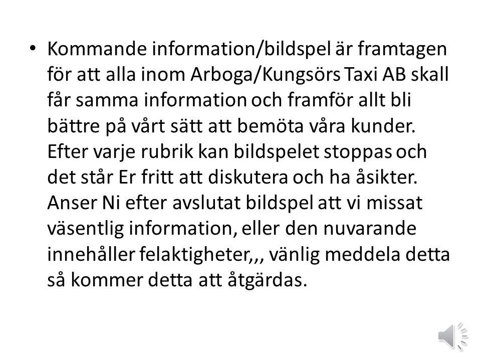 Kommande information/bildspel är framtagen för att alla inom Arboga/Kungsörs Taxi AB skall får samma information och framför allt bli bättre på vårt sätt att bemöta våra kunder.