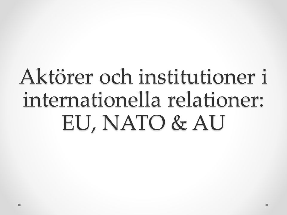 Aktörer och institutioner i internationella relationer: EU, NATO & AU