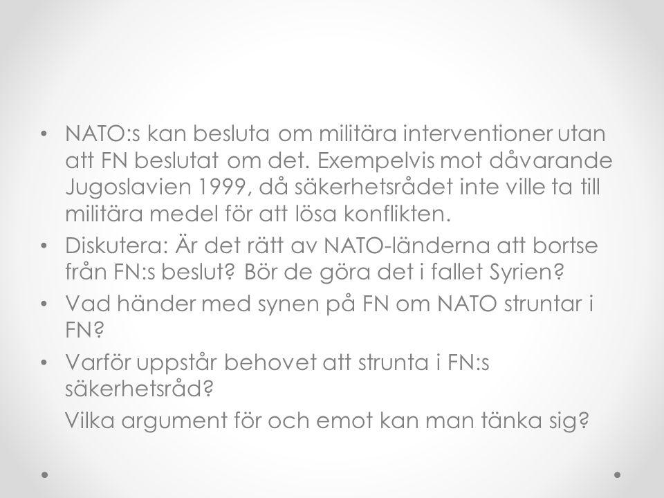 NATO:s kan besluta om militära interventioner utan att FN beslutat om det. Exempelvis mot dåvarande Jugoslavien 1999, då säkerhetsrådet inte ville ta till militära medel för att lösa konflikten.