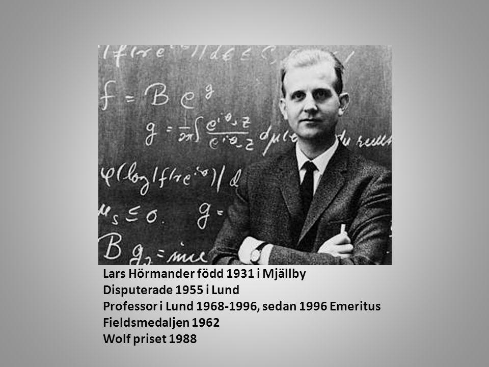 Lars Hörmander född 1931 i Mjällby Disputerade 1955 i Lund Professor i Lund 1968-1996, sedan 1996 Emeritus Fieldsmedaljen 1962 Wolf priset 1988