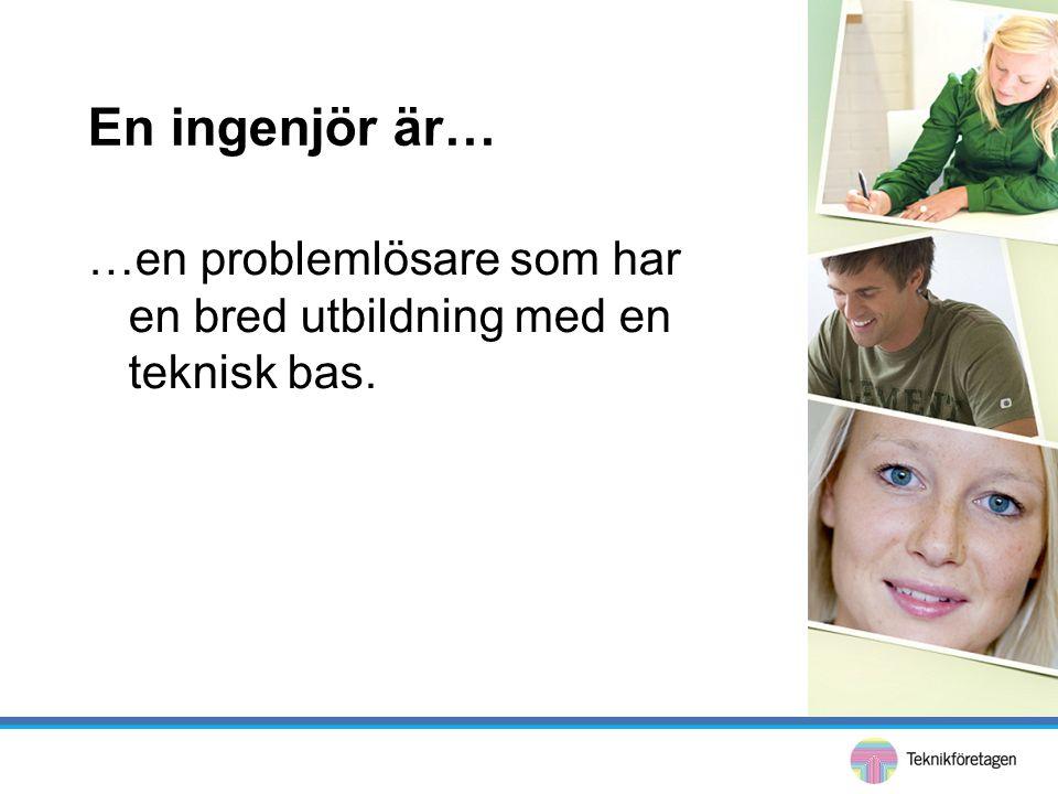 En ingenjör är… …en problemlösare som har en bred utbildning med en teknisk bas.